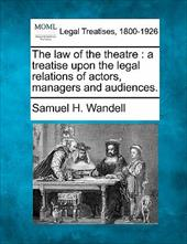 The Law of the Theatre: A Treatise Upon the Legal Relations of Actors, Managers and Audiences. 13081284