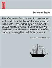 The Ottoman Empire and Its Resources; With Statistical Tables of the Army, Navy, Trade, Etc.; Preceded by an Historical Sketch of