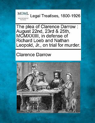 The Plea of Clarence Darrow: August 22nd, 23rd & 25th, MCMXXIIII, in Defense of Richard Loeb and Nathan Leopold, JR., on Trial for Murder. 9781240120475