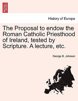 The Proposal to Endow the Roman Catholic Priesthood of Ireland, Tested by Scripture. a Lecture, Etc. 9781241045852