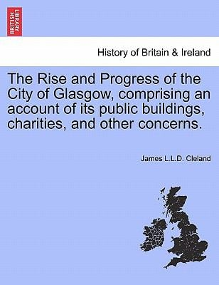 The Rise and Progress of the City of Glasgow, Comprising an Account of Its Public Buildings, Charities, and Other Concerns. 9781241518899