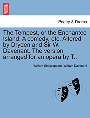 The Tempest, or the Enchanted Island. a Comedy, Etc. Altered by Dryden and Sir W. Davenant. the Version Arranged for an Opera by T.. 9781241104948