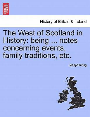 The West of Scotland in History: Being ... Notes Concerning Events, Family Traditions, Etc. 9781241305949