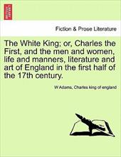 The White King; Or, Charles the First, and the Men and Women, Life and Manners, Literature and Art of England in the First Half of 13609414