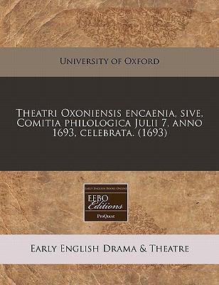 Theatri Oxoniensis Encaenia, Sive, Comitia Philologica Julii 7, Anno 1693, Celebrata. (1693) 9781240831906