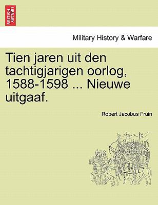 Tien Jaren Uit Den Tachtigjarigen Oorlog, 1588-1598 ... Nieuwe Uitgaaf. 9781241460631