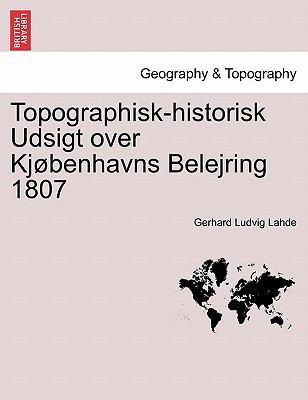 Topographisk-Historisk Udsigt Over KJ Benhavns Belejring 1807 9781241555467