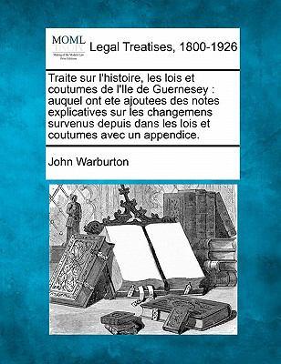 Traite Sur L'Histoire, Les Lois Et Coutumes de L'Ile de Guernesey: Auquel Ont Ete Ajoutees Des Notes Explicatives Sur Les Changemens Survenus Depuis D 9781240012824