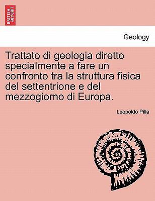 Trattato Di Geologia Diretto Specialmente a Fare Un Confronto Tra La Struttura Fisica del Settentrione E del Mezzogiorno Di Europa. 9781241242657