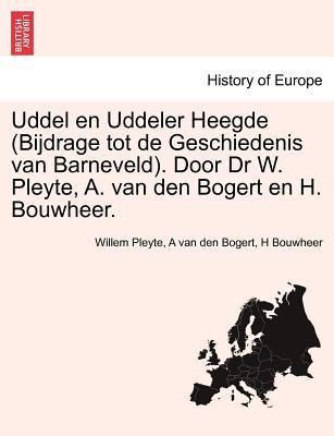 Uddel En Uddeler Heegde (Bijdrage Tot de Geschiedenis Van Barneveld). Door Dr W. Pleyte, A. Van Den Bogert En H. Bouwheer. 9781241419417