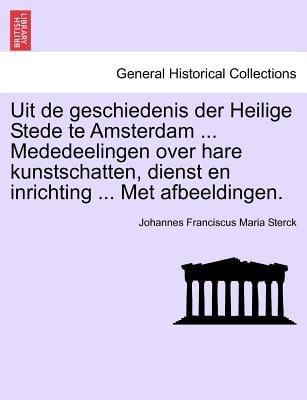 Uit de Geschiedenis Der Heilige Stede Te Amsterdam ... Mededeelingen Over Hare Kunstschatten, Dienst En Inrichting ... Met Afbeeldingen. 9781241409081