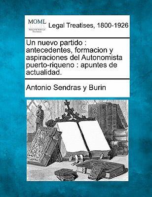 Un Nuevo Partido: Antecedentes, Formacion y Aspiraciones del Autonomista Puerto-Riqueno: Apuntes de Actualidad. 9781240099054