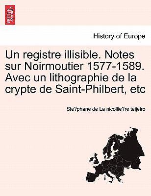 Un Registre Illisible. Notes Sur Noirmoutier 1577-1589. Avec Un Lithographie de La Crypte de Saint-Philbert, Etc 9781241357337