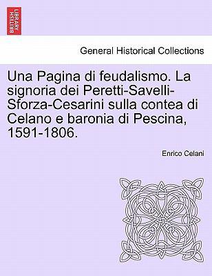 Una Pagina Di Feudalismo. La Signoria Dei Peretti-Savelli-Sforza-Cesarini Sulla Contea Di Celano E Baronia Di Pescina, 1591-1806. 9781241344184