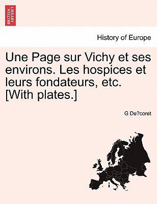 Une Page Sur Vichy Et Ses Environs. Les Hospices Et Leurs Fondateurs, Etc. [With Plates.] 9781241398163