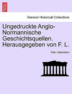 Ungedruckte Anglo-Normannische Geschichtsquellen. Herausgegeben Von F. L. 9781241553807