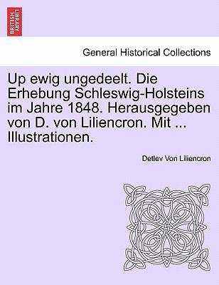 Up Ewig Ungedeelt. Die Erhebung Schleswig-Holsteins Im Jahre 1848. Herausgegeben Von D. Von Liliencron. Mit ... Illustrationen. 9781241531805