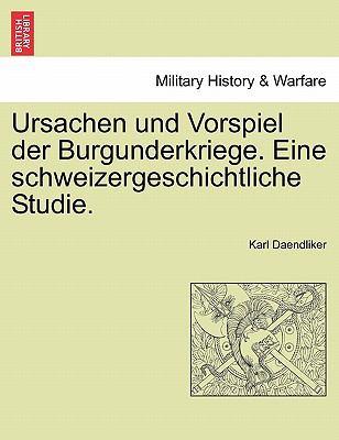 Ursachen Und Vorspiel Der Burgunderkriege. Eine Schweizergeschichtliche Studie. 9781241455798