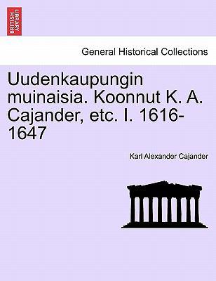 Uudenkaupungin Muinaisia. Koonnut K. A. Cajander, Etc. I. 1616-1647 9781241416638