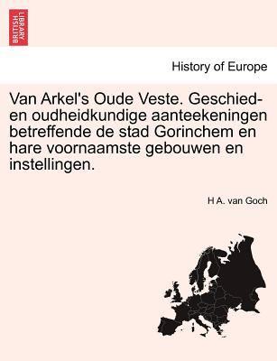 Van Arkel's Oude Veste. Geschied- En Oudheidkundige Aanteekeningen Betreffende de Stad Gorinchem En Hare Voornaamste Gebouwen En Instellingen. 9781241387556