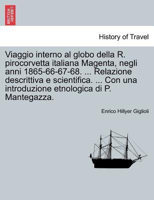 Viaggio Interno Al Globo Della R. Pirocorvetta Italiana Magenta, Negli Anni 1865-66-67-68. ... Relazione Descrittiva E Scientifica. ... Con Una Introd 9781241413705
