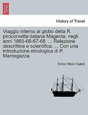 Viaggio Interno Al Globo Della R. Pirocorvetta Italiana Magenta, Negli Anni 1865-66-67-68. ... Relazione Descrittiva E Scientifica. ... Con Una Introd 9781241357214