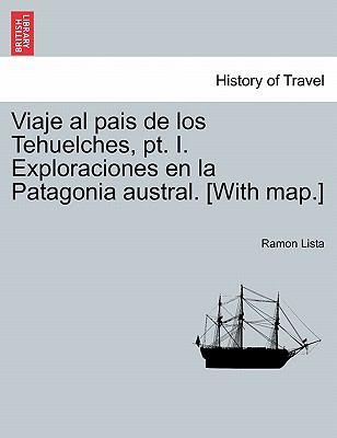 Viaje Al Pais de Los Tehuelches, PT. I. Exploraciones En La Patagonia Austral. [With Map.] 9781241441524