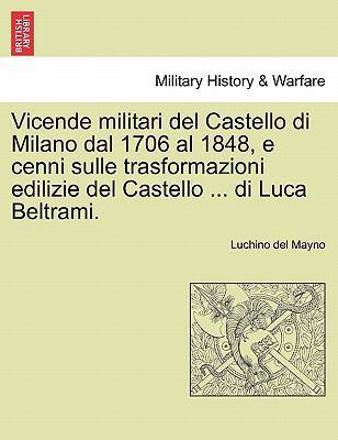 Vicende Militari del Castello Di Milano Dal 1706 Al 1848, E Cenni Sulle Trasformazioni Edilizie del Castello ... Di Luca Beltrami. 9781241343811
