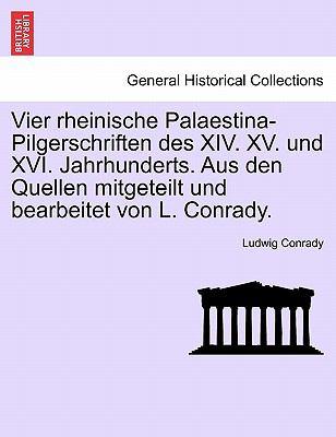 Vier Rheinische Palaestina-Pilgerschriften Des XIV. XV. Und XVI. Jahrhunderts. Aus Den Quellen Mitgeteilt Und Bearbeitet Von L. Conrady. 9781241317430