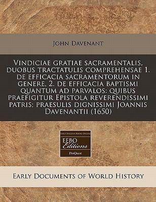Vindiciae Gratiae Sacramentalis, Duobus Tractatulis Comprehensae 1. de Efficacia Sacramentorum in Genere, 2. de Efficacia Baptismi Quantum Ad Parvalos 9781240941810