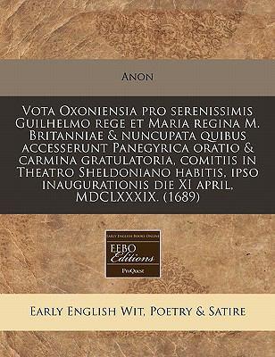 Vota Oxoniensia Pro Serenissimis Guilhelmo Rege Et Maria Regina M. Britanniae & Nuncupata Quibus Accesserunt Panegyrica Oratio & Carmina Gratulatoria,