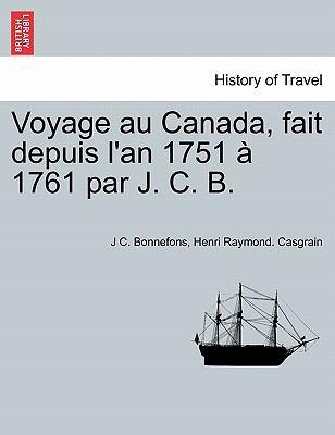 Voyage Au Canada, Fait Depuis L'An 1751 1761 Par J. C. B.