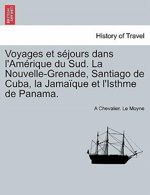 Voyages Et S Jours Dans L'Am Rique Du Sud. La Nouvelle-Grenade, Santiago de Cuba, La Jama Que Et L'Isthme de Panama. 9781241429201