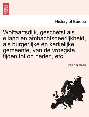 Wolfaartsdijk, Geschetst ALS Eiland En Ambachtsheerlijkheid, ALS Burgerlijke En Kerkelijke Gemeente, Van de Vroegste Tijden Tot Op Heden, Etc. 9781241415501