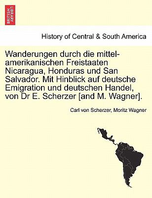 Wanderungen Durch Die Mittel-Amerikanischen Freistaaten Nicaragua, Honduras Und San Salvador. Mit Hinblick Auf Deutsche Emigration Und Deutschen Hande 9781241435783