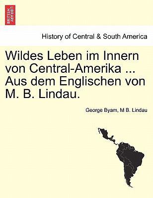 Wildes Leben Im Innern Von Central-Amerika ... Aus Dem Englischen Von M. B. Lindau. 9781241426620