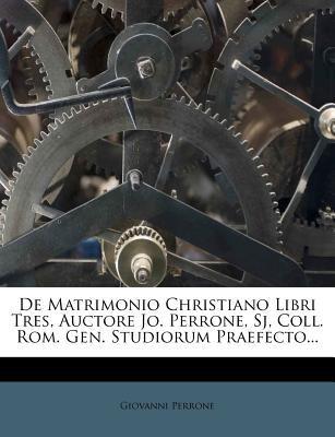de Matrimonio Christiano Libri Tres, Auctore Jo. Perrone, Sj, Coll. ROM. Gen. Studiorum Praefecto... 9781247632483