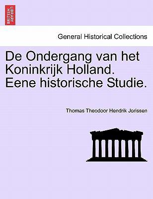 de Ondergang Van Het Koninkrijk Holland. Eene Historische Studie. 9781241454647