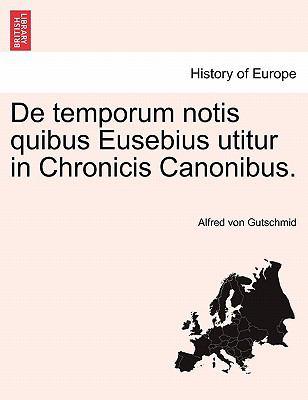 de Temporum Notis Quibus Eusebius Utitur in Chronicis Canonibus. 9781241536640