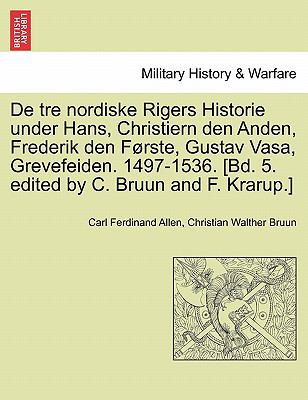 de Tre Nordiske Rigers Historie Under Hans, Christiern Den Anden, Frederik Den F Rste, Gustav Vasa, Grevefeiden. 1497-1536. [Bd. 5. Edited by C. Bruun 9781241538989