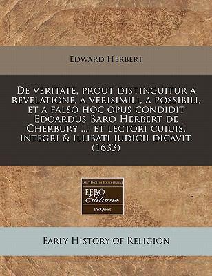 de Veritate, Prout Distinguitur a Revelatione, a Verisimili, a Possibili, Et a Falso Hoc Opus Condidit Edoardus Baro Herbert de Cherbury ...; Et Lecto