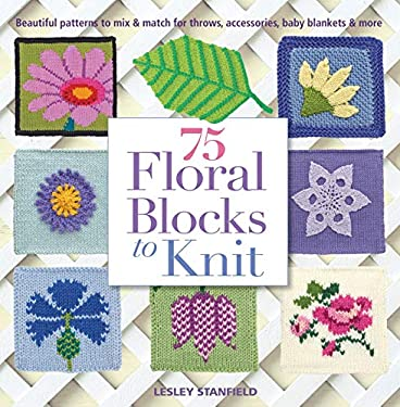 75 Floral Blocks to Knit: Beautiful Patterns to Mix and Match for Accessories, Throws, Baby Blankets, and More 9781250019028