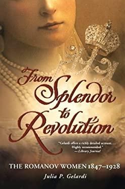 From Splendor to Revolution: The Romanov Women, 1847--1928 9781250001610