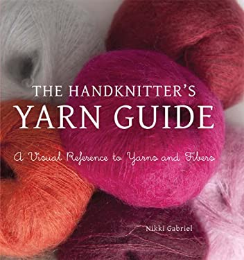 The Handknitter's Yarn Guide: A Visual Reference to Yarns and Fibers 9781250003072