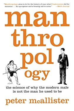 Manthropology: The Science of Why the Modern Male Is Not the Man He Used to Be 9781250003225