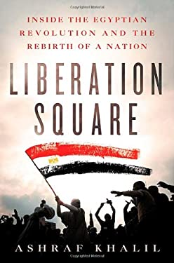 Liberation Square: Inside the Egyptian Revolution and the Rebirth of a Nation 9781250006691