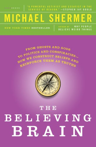 The Believing Brain: From Ghosts and Gods to Politics and Conspiracies - How We Construct Beliefs and Reinforce Them as Truths 9781250008800