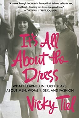 It's All about the Dress: What I Learned in Forty Years about Men, Women, Sex, and Fashion 9781250009043