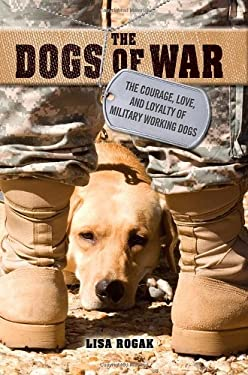 The Dogs of War: The Courage, Love, and Loyalty of Military Working Dogs 9781250009463