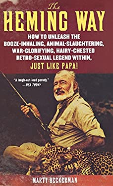 The Heming Way: How to Unleash the Booze-Inhaling, Animal-Slaughtering, War-Glorifying, Hairy-Chested, Retro-Sexual Legend Within, Just Like Papa! 9781250010605